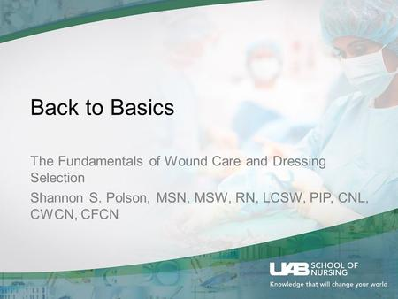 Back to Basics The Fundamentals of Wound Care and Dressing Selection Shannon S. Polson, MSN, MSW, RN, LCSW, PIP, CNL, CWCN, CFCN.