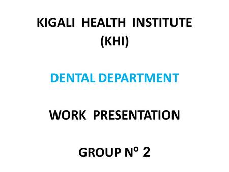 KIGALI HEALTH INSTITUTE (KHI) DENTAL DEPARTMENT WORK PRESENTATION GROUP N º 2.