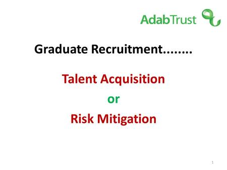 Graduate Recruitment........ Talent Acquisition or Risk Mitigation 1.