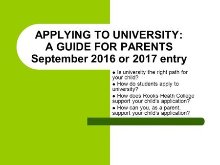 APPLYING TO UNIVERSITY: A GUIDE FOR PARENTS September 2016 or 2017 entry Is university the right path for your child? How do students apply to university?
