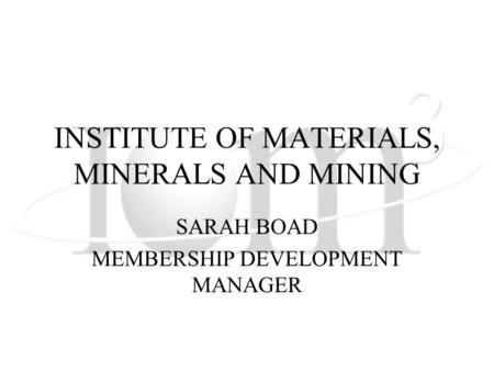 INSTITUTE OF MATERIALS, MINERALS AND MINING SARAH BOAD MEMBERSHIP DEVELOPMENT MANAGER.
