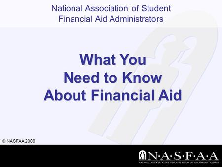National Association of Student Financial Aid Administrators © NASFAA 2009 What You Need to Know About Financial Aid.