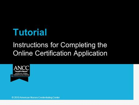 Tutorial Instructions for Completing the Online Certification Application © 2010 American Nurses Credentialing Center.