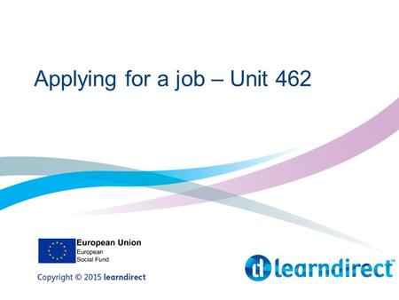 Applying for a job – Unit 462. Objectives By the end of this session you will: 1.Be able to create a CV 2.Be able to complete an online and offline job.