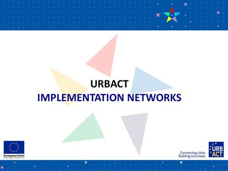 URBACT IMPLEMENTATION NETWORKS. URBACT in a nutshell  European Territorial Cooperation programme (ETC) co- financed by ERDF  All 28 Member States as.