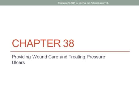 CHAPTER 38 Providing Wound Care and Treating Pressure Ulcers Copyright © 2014 by Elsevier Inc. All rights reserved.