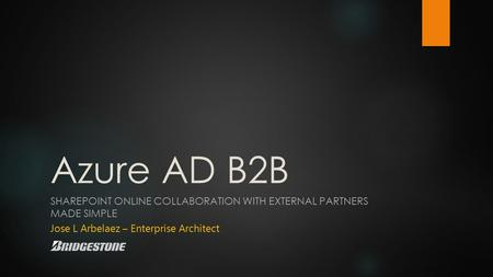 Azure AD B2B SHAREPOINT ONLINE COLLABORATION WITH EXTERNAL PARTNERS MADE SIMPLE Jose L Arbelaez – Enterprise Architect.