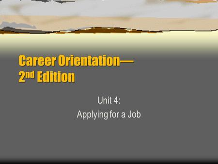 Career Orientation— 2 nd Edition Unit 4: Applying for a Job.