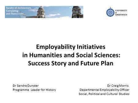 Employability Initiatives in Humanities and Social Sciences: Success Story and Future Plan Dr Sandra Dunster Programme Leader for History Dr Craig Morris.
