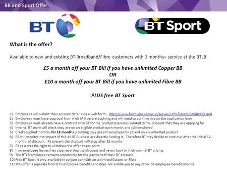 BB and Sport Offer What is the offer? Available to new and existing BT Broadband/Fibre customers with 3 months+ service at the BTLB £5 a month off your.