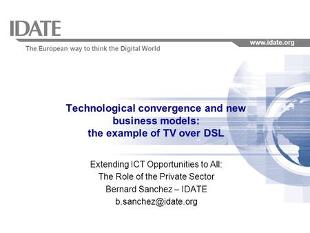 The European way to think the Digital World www.idate.org Technological convergence and new business models: the example of TV over DSL Extending ICT Opportunities.