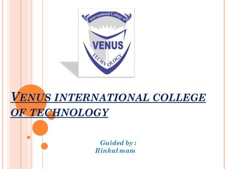 V ENUS INTERNATIONAL COLLEGE OF TECHNOLOGY Guided by : Rinkal mam.