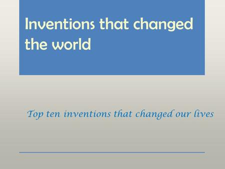 Inventions that changed the world Top ten inventions that changed our lives.