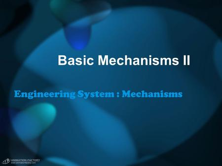 Basic Mechanisms II Engineering System : Mechanisms.