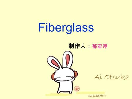 Fiberglass 制作人: 郁亚萍. Glass fiber is an excellent inorganic non-metallic materials. English formerly known as: glass fiber, or fiberglass. Composition.