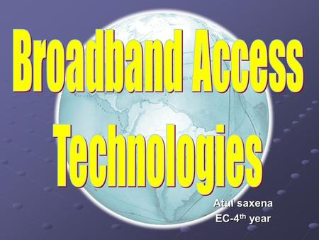 Atul saxena EC-4 th year. What is Broadband Access ? Any data access rate more than 2Mbps is considered as broadband access. As per the recent broadband.