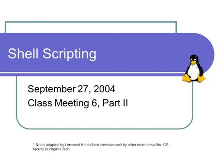 Shell Scripting September 27, 2004 Class Meeting 6, Part II * Notes adapted by Lenwood Heath from previous work by other members of the CS faculty at Virginia.