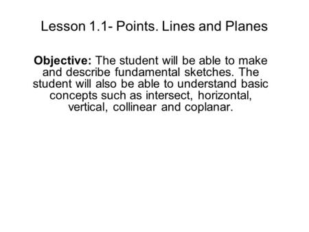Lesson 1.1- Points. Lines and Planes Objective: The student will be able to make and describe fundamental sketches. The student will also be able to understand.