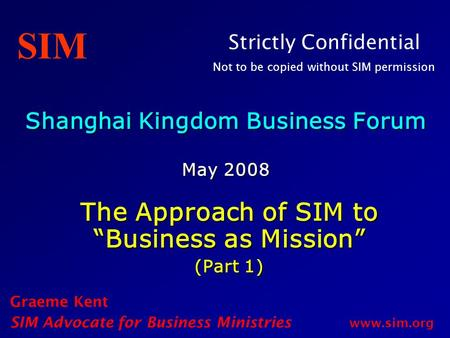 "Shanghai Kingdom Business Forum May 2008 The Approach of SIM to ""Business as Mission"" (Part 1) Graeme Kent SIM Advocate for Business Ministries www.sim.org."