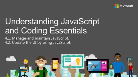 4.1. Manage and maintain JavaScript. 4.2. Update the UI by using JavaScript. Understanding JavaScript and Coding Essentials.