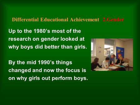 Differential Educational Achievement 2.Gender Up to the 1980's most of the research on gender looked at why boys did better than girls. By the mid 1990's.