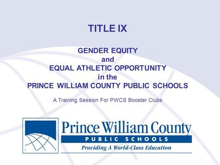 TITLE IX GENDER EQUITY and EQUAL ATHLETIC OPPORTUNITY in the PRINCE WILLIAM COUNTY PUBLIC SCHOOLS A Training Session For PWCS Booster Clubs.