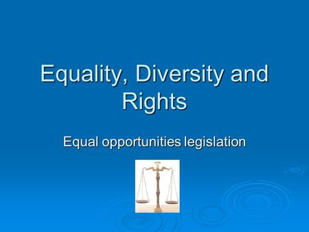 Equality, Diversity and Rights Equal opportunities legislation.