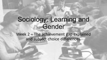 Sociology: Learning and Gender Week 2 – The achievement gap explained and subject choice differences.