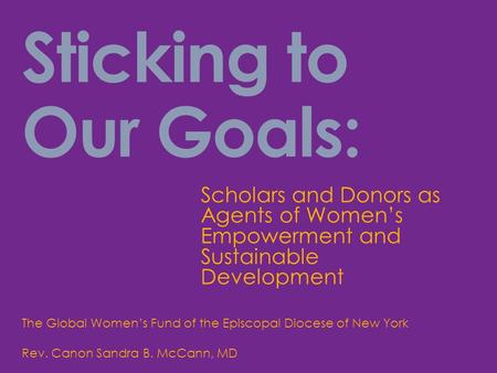 Sticking to Our Goals: Scholars and Donors as Agents of Women's Empowerment and Sustainable Development The Global Women's Fund of the Episcopal Diocese.