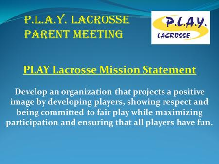 P.L.A.Y. LACROSSE PARENT MEETING PLAY Lacrosse Mission Statement Develop an organization that projects a positive image by developing players, showing.