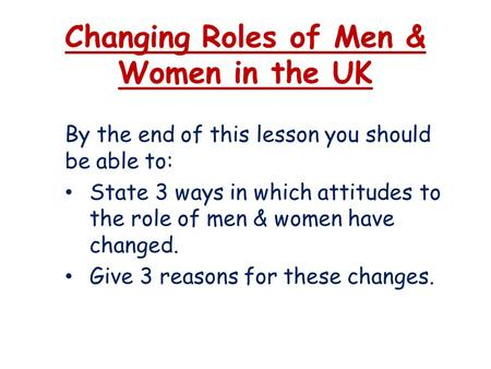 Changing Roles of Men & Women in the UK By the end of this lesson you should be able to: State 3 ways in which attitudes to the role of men & women have.