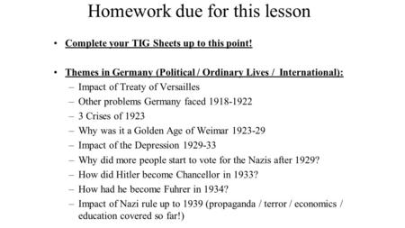 Homework due for this lesson Complete your TIG Sheets up to this point! Themes in Germany (Political / Ordinary Lives / International): –Impact of Treaty.