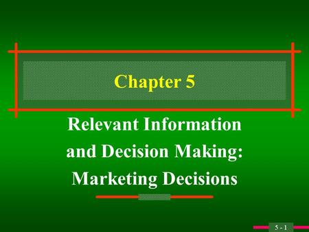 5 - 1 Chapter 5 Relevant Information and Decision Making: Marketing Decisions.