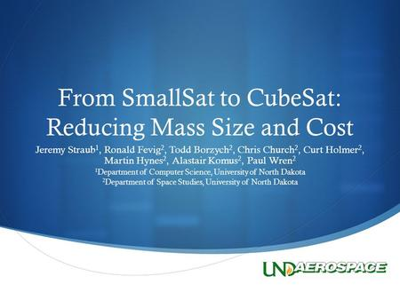  From SmallSat to CubeSat: Reducing Mass Size and Cost Jeremy Straub 1, Ronald Fevig 2, Todd Borzych 2, Chris Church 2, Curt Holmer 2, Martin Hynes 2,