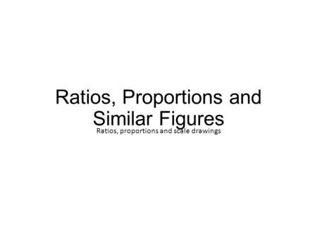 Ratios, Proportions and Similar Figures Ratios, proportions and scale drawings.