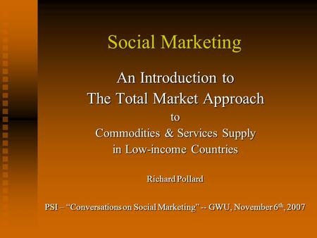 "Social Marketing An Introduction to The Total Market Approach to Commodities & Services Supply in Low-income Countries Richard Pollard PSI – ""Conversations."