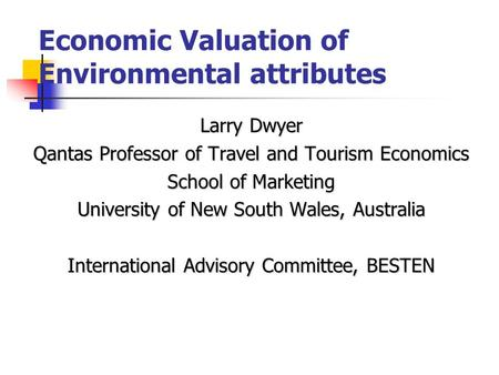 Economic Valuation of Environmental attributes Larry Dwyer Qantas Professor of Travel and Tourism Economics School of Marketing University of New South.
