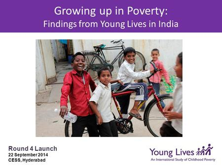 Growing up in Poverty: Findings from Young Lives in India Round 4 Launch 22 September 2014 CESS, Hyderabad.