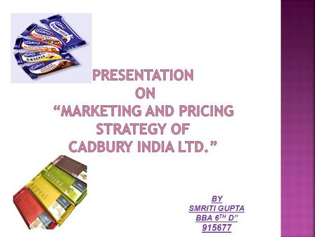 "BY SMRITI GUPTA BBA 6 TH D"" 915677.  To study of marketing strategy of Cadbury.  The place of Cadbury in Market.  To study how Cadbury increase their."