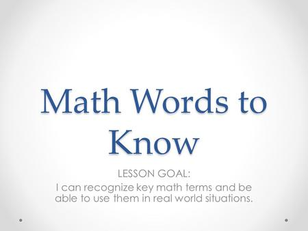 Math Words to Know LESSON GOAL: I can recognize key math terms and be able to use them in real world situations.