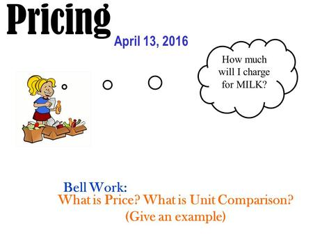 Pricing April 13, 2016 How much will I charge for MILK? What is Price? What is Unit Comparison? (Give an example) Bell Work: