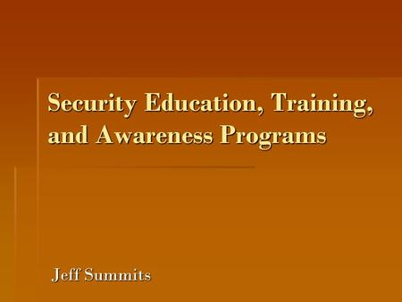 Security Education, Training, and Awareness Programs Jeff Summits.