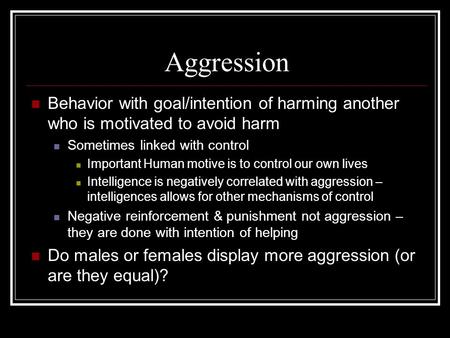 Aggression Behavior with goal/intention of harming another who is motivated to avoid harm Sometimes linked with control Important Human motive is to control.
