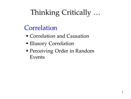 1 Thinking Critically … Correlation  Correlation and Causation  Illusory Correlation  Perceiving Order in Random Events.