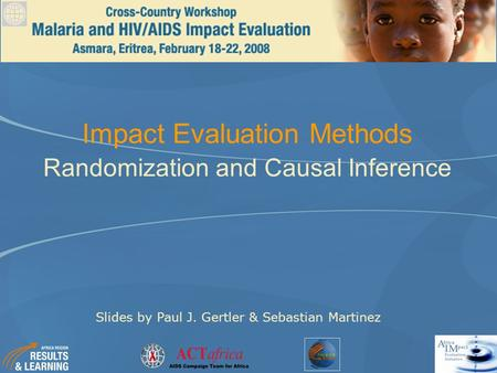 Impact Evaluation Methods Randomization and Causal Inference Slides by Paul J. Gertler & Sebastian Martinez.