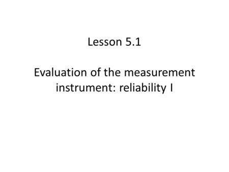 Lesson 5.1 Evaluation of the measurement instrument: reliability I.