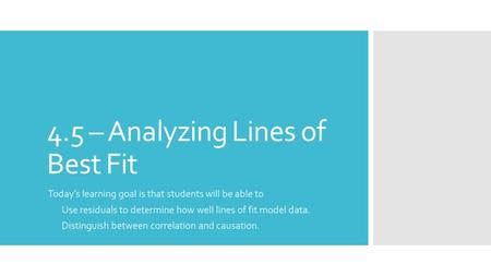 4.5 – Analyzing Lines of Best Fit Today's learning goal is that students will be able to Use residuals to determine how well lines of fit model data. Distinguish.