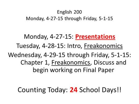 English 200 Monday, 4-27-15 through Friday, 5-1-15 Monday, 4-27-15: Presentations Tuesday, 4-28-15: Intro, Freakonomics Wednesday, 4-29-15 through Friday,
