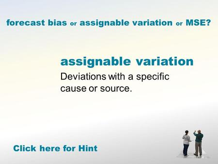 Assignable variation Deviations with a specific cause or source. forecast bias or assignable variation or MSE? Click here for Hint.