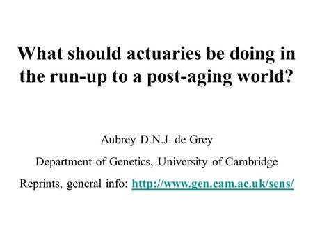 What should actuaries be doing in the run-up to a post-aging world? Aubrey D.N.J. de Grey Department of Genetics, University of Cambridge Reprints, general.